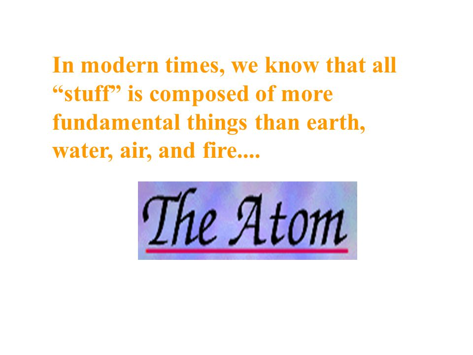 In modern times, we know that all stuff is composed of more fundamental things than earth, water, air, and fire....