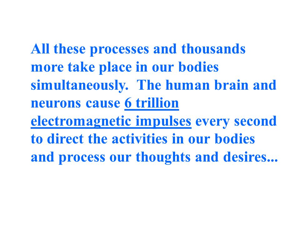 Because of neurons and the electromagnetic force, human beings can drive a car, recite a poem, grow a baby, digest food, repair injuries, clean our blood of toxins, fight disease, kill bacteria, safeguard our children, deliver nourishment to our cells, be alert for danger, and plan a days events all at the same time!