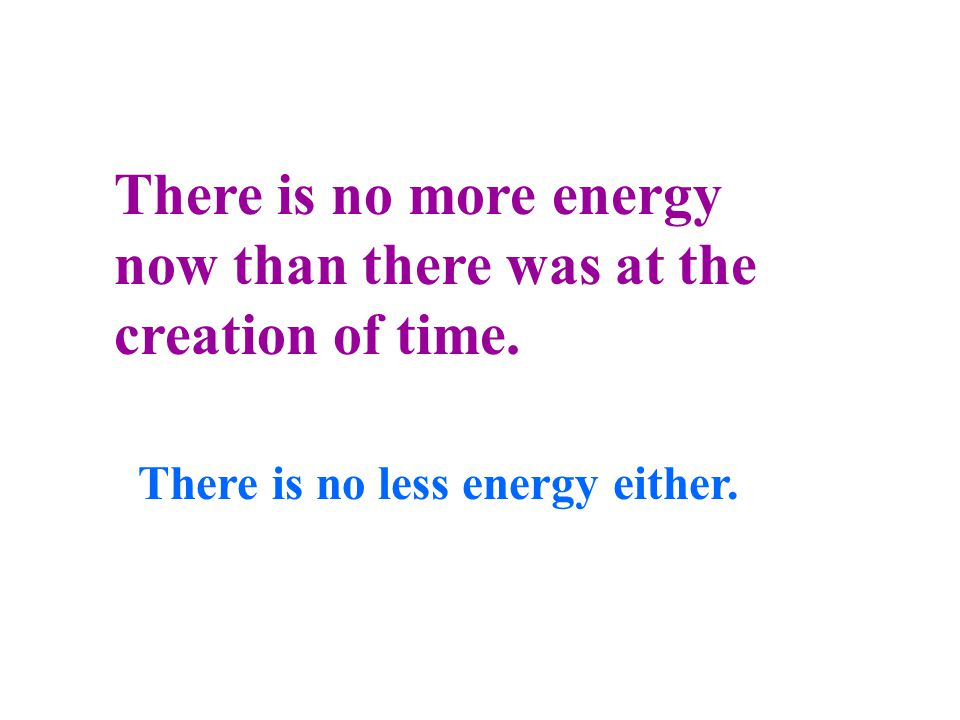 Here's another astounding fact! Energy cannot be created nor destroyed. It simply changes form.