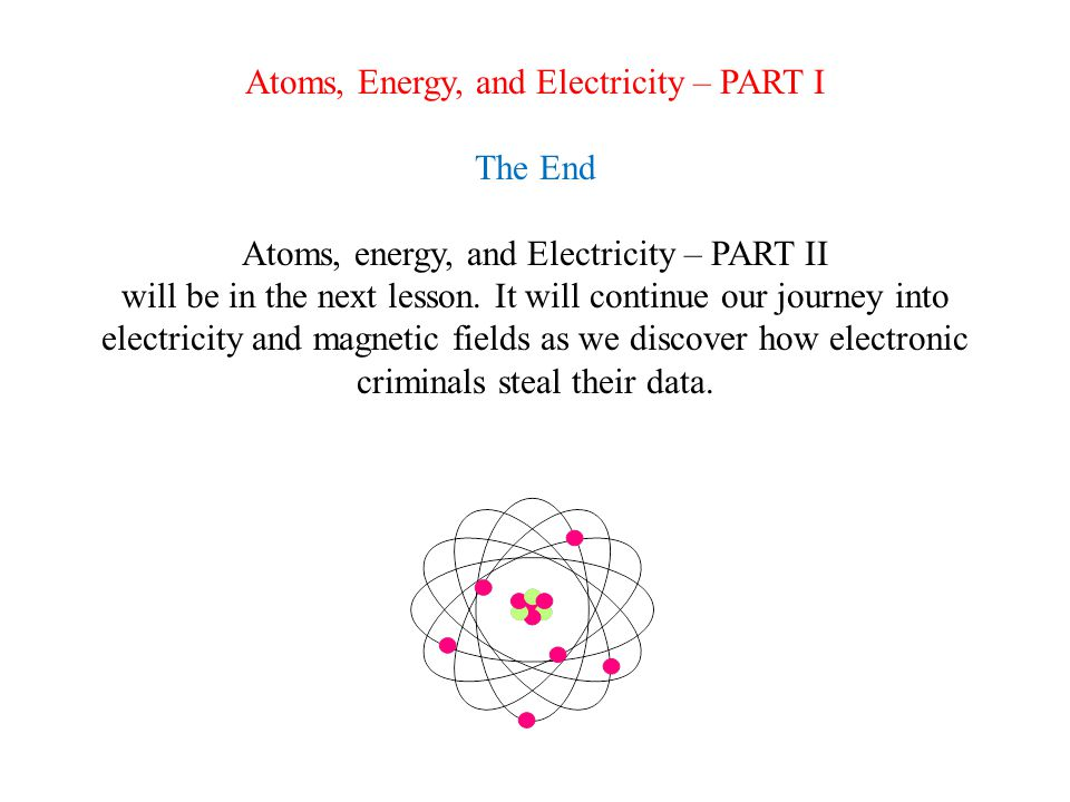 Things I Need to Know From Atoms, Energy, and Electricity Part I An atom is composed of a nucleus containing positively charged protons, neutrally charged neutrons, and is orbited by negatively charged electrons.