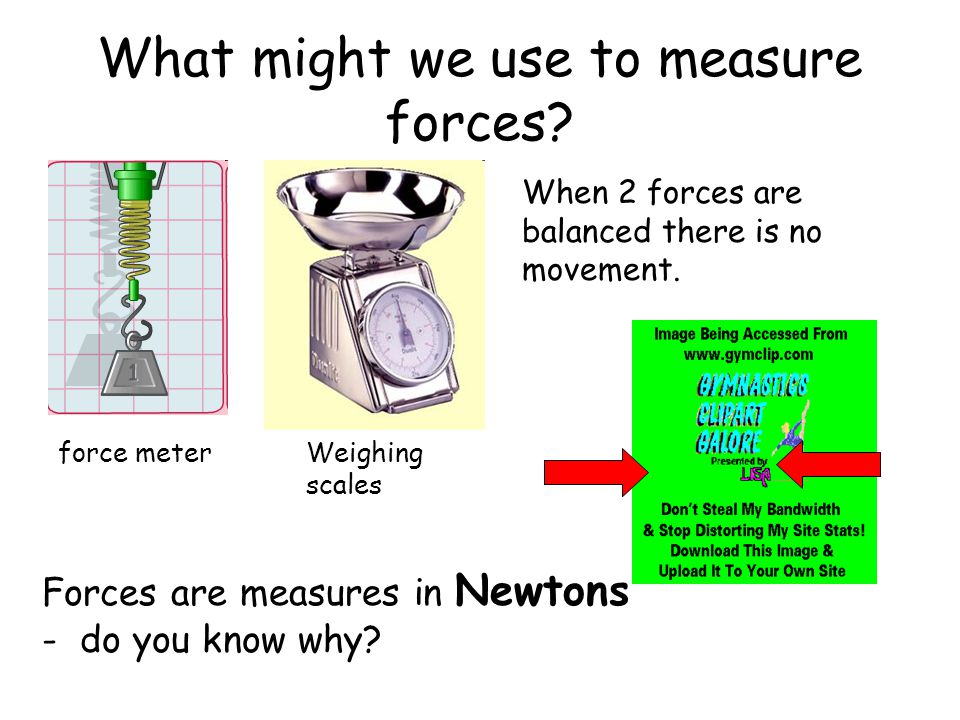 What might we use to measure forces.