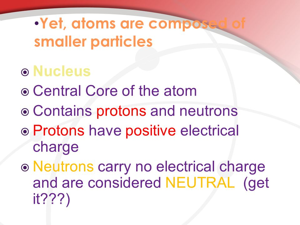 Yet, atoms are composed of smaller particles  Nucleus  Central Core of the atom  Contains protons and neutrons  Protons have positive electrical charge  Neutrons carry no electrical charge and are considered NEUTRAL (get it )