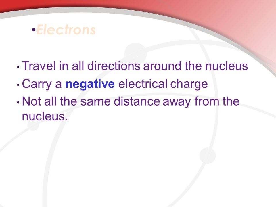 Electrons Travel in all directions around the nucleus Carry a negative electrical charge Not all the same distance away from the nucleus.