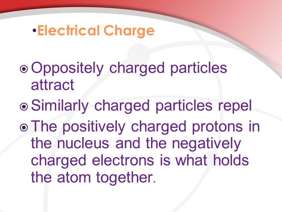 Electrical Charge  Oppositely charged particles attract  Similarly charged particles repel  The positively charged protons in the nucleus and the negatively charged electrons is what holds the atom together.