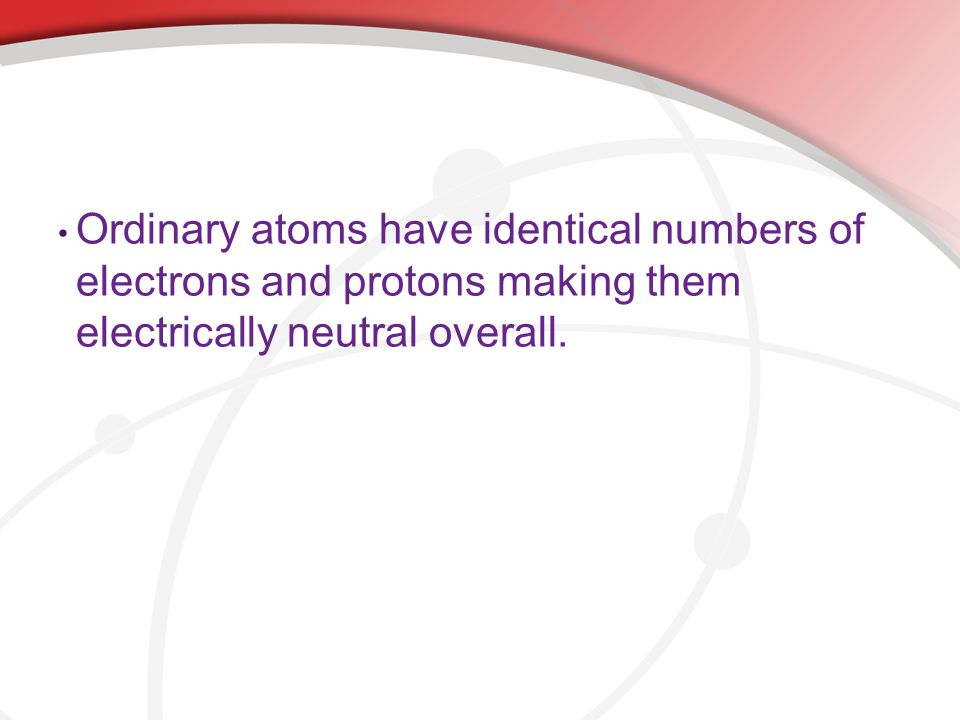Ordinary atoms have identical numbers of electrons and protons making them electrically neutral overall.