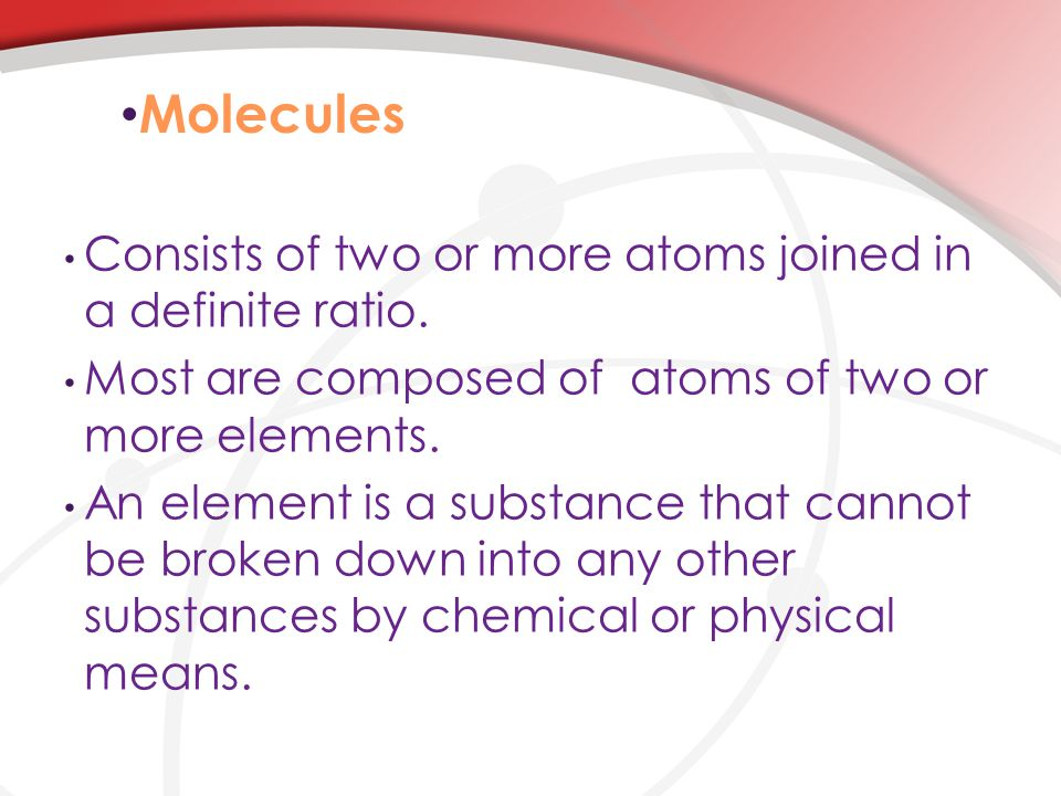 Molecules Consists of two or more atoms joined in a definite ratio.