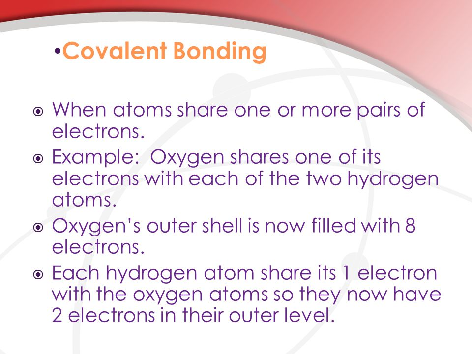 Covalent Bonding  When atoms share one or more pairs of electrons.