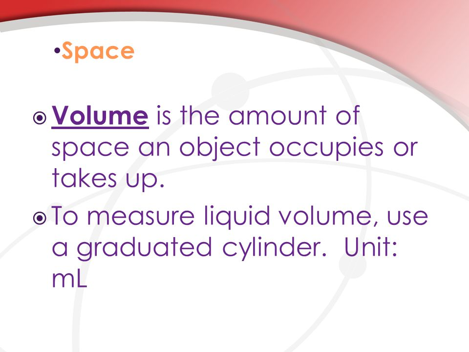 Space  Volume is the amount of space an object occupies or takes up.