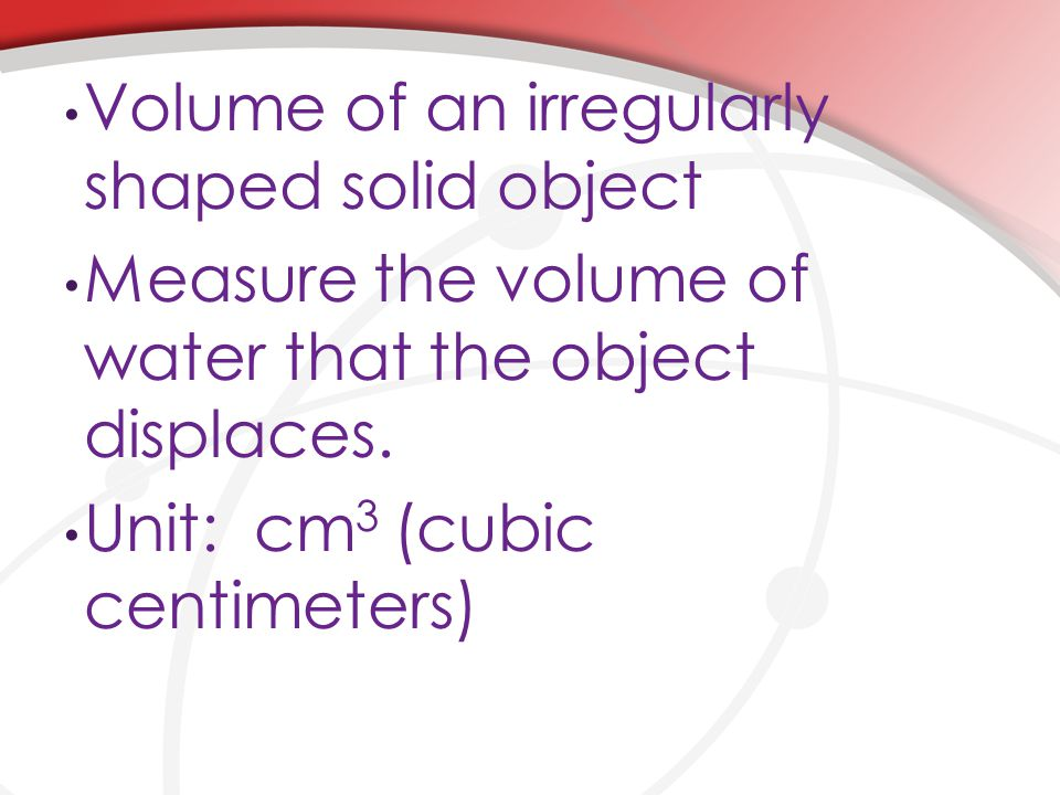 Volume of an irregularly shaped solid object Measure the volume of water that the object displaces.