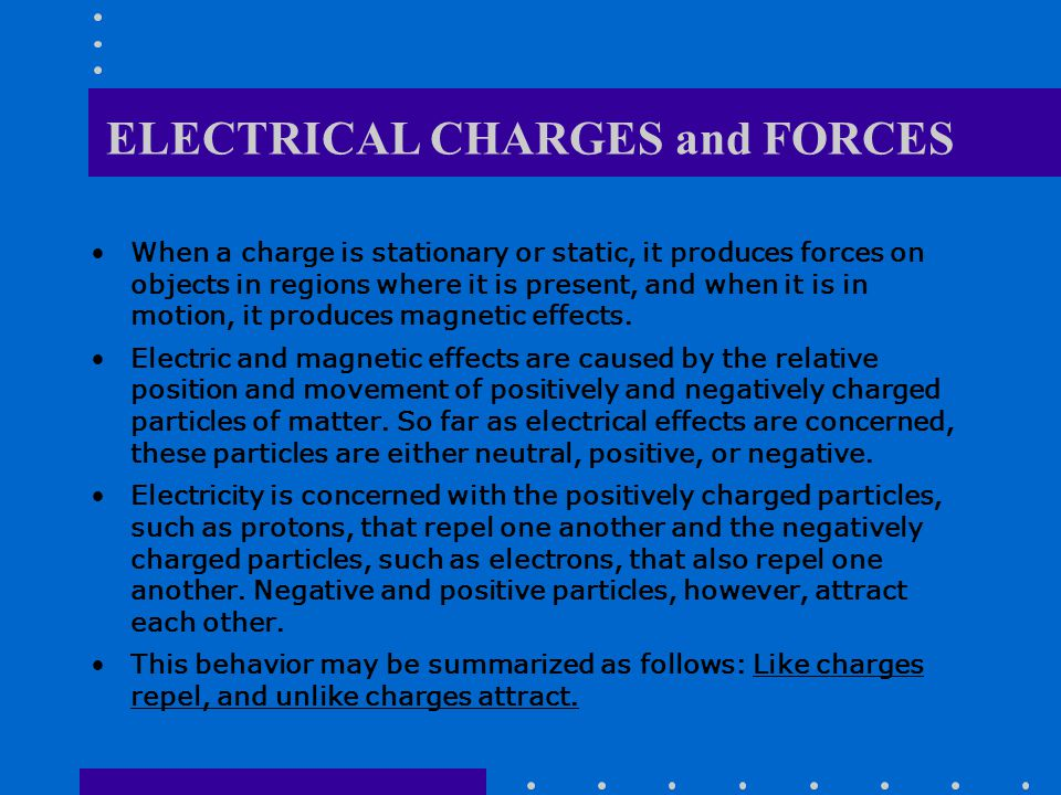 ELECTRICAL CHARGES and FORCES When a charge is stationary or static, it produces forces on objects in regions where it is present, and when it is in motion, it produces magnetic effects.