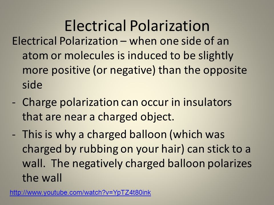 Electrical Polarization Electrical Polarization – when one side of an atom or molecules is induced to be slightly more positive (or negative) than the opposite side -Charge polarization can occur in insulators that are near a charged object.