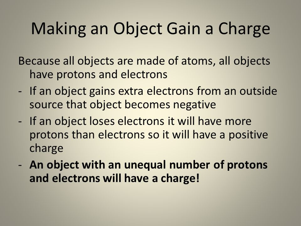Making an Object Gain a Charge Because all objects are made of atoms, all objects have protons and electrons -If an object gains extra electrons from an outside source that object becomes negative -If an object loses electrons it will have more protons than electrons so it will have a positive charge -An object with an unequal number of protons and electrons will have a charge!