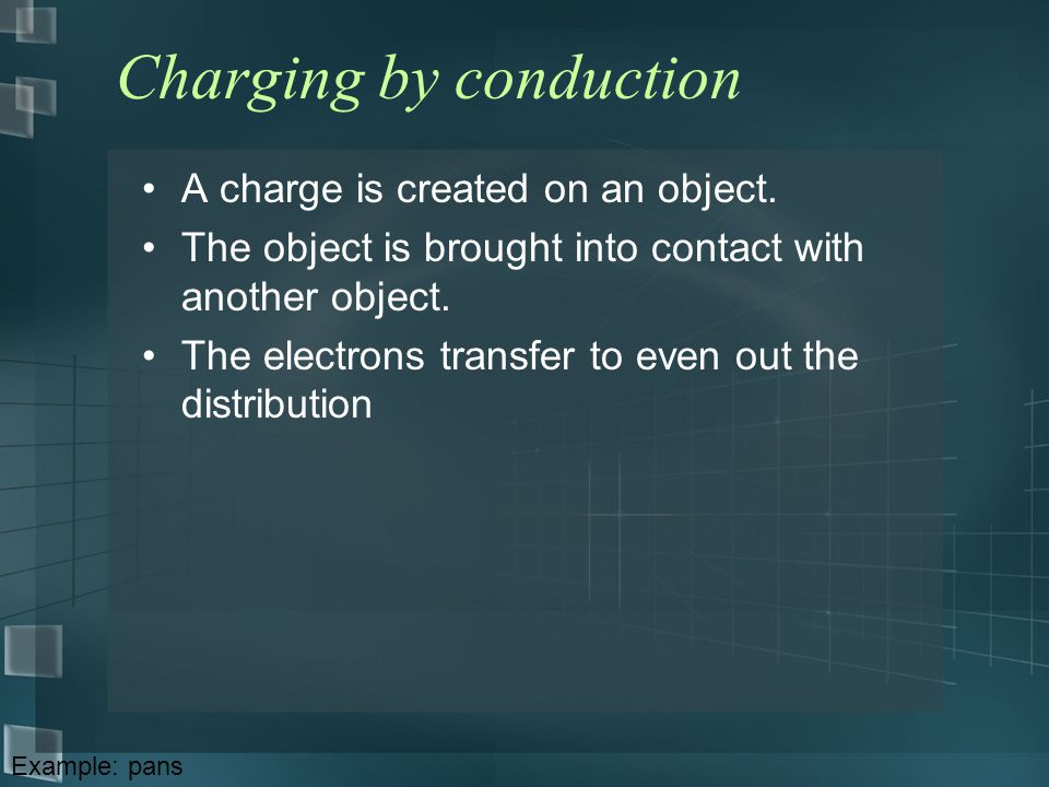 Charging by conduction A charge is created on an object. The object is brought into contact with another object. The electrons transfer to even out th