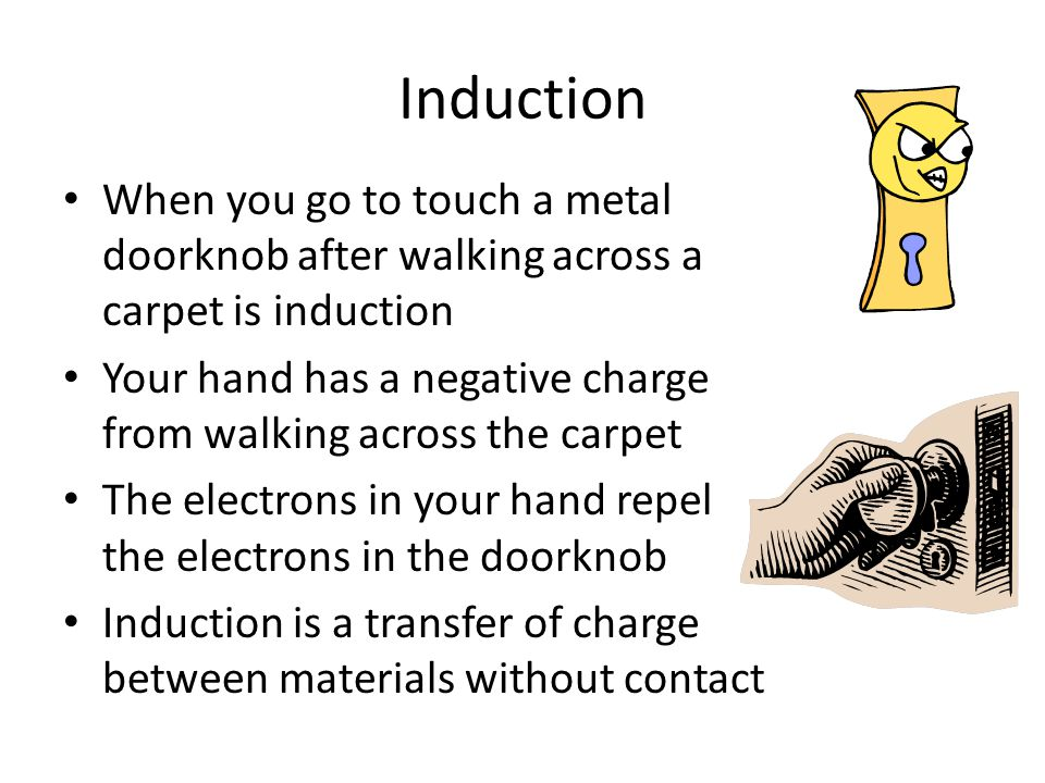Induction When you go to touch a metal doorknob after walking across a carpet is induction Your hand has a negative charge from walking across the car