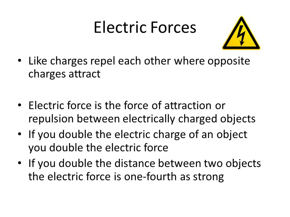 Electric Forces Like charges repel each other where opposite charges attract Electric force is the force of attraction or repulsion between electrical