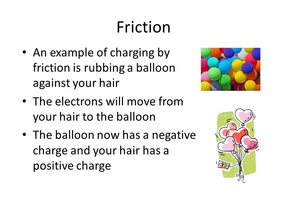 Friction An example of charging by friction is rubbing a balloon against your hair The electrons will move from your hair to the balloon The balloon n