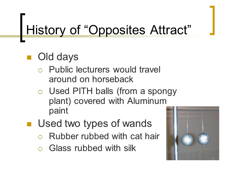 History of Opposites Attract Old days  Public lecturers would travel around on horseback  Used PITH balls (from a spongy plant) covered with Aluminum paint Used two types of wands  Rubber rubbed with cat hair  Glass rubbed with silk