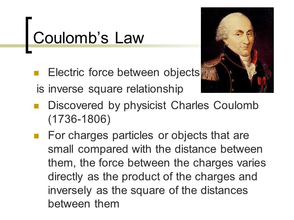 Coulomb's Law Electric force between objects is inverse square relationship Discovered by physicist Charles Coulomb (1736-1806) For charges particles or objects that are small compared with the distance between them, the force between the charges varies directly as the product of the charges and inversely as the square of the distances between them