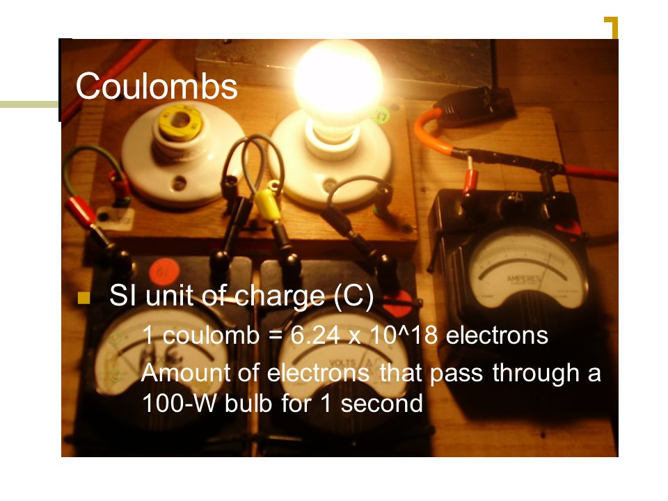 Coulombs SI unit of charge (C)  1 coulomb = 6.24 x 10^18 electrons  Amount of electrons that pass through a 100-W bulb for 1 second