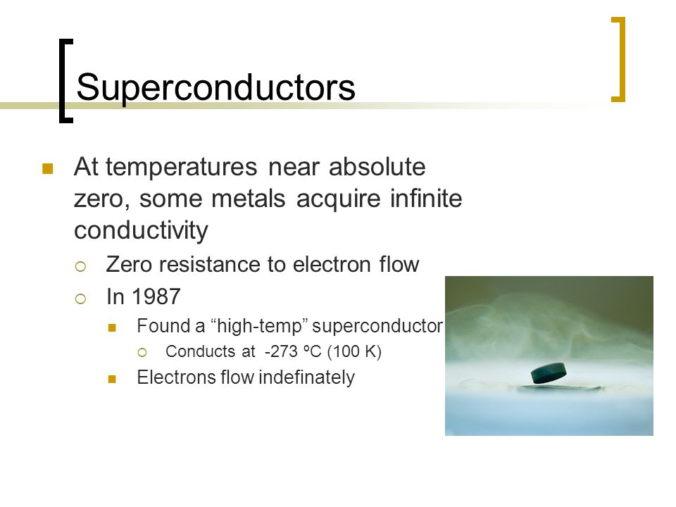 Superconductors At temperatures near absolute zero, some metals acquire infinite conductivity  Zero resistance to electron flow  In 1987 Found a high-temp superconductor  Conducts at -273 ºC (100 K) Electrons flow indefinately