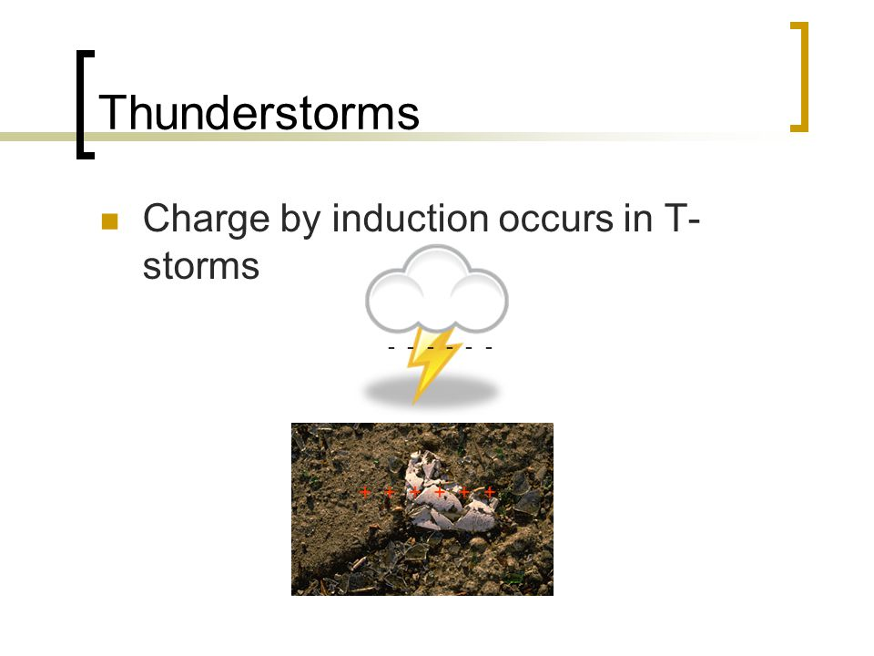Thunderstorms Charge by induction occurs in T- storms - - - + + +