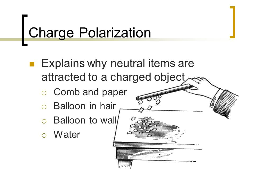 Charge Polarization Explains why neutral items are attracted to a charged object  Comb and paper  Balloon in hair  Balloon to wall  Water
