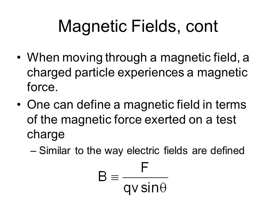 Units of Magnetic Field The SI unit of magnetic field is the Tesla (T) –Wb is a Weber The cgs unit is a Gauss (G) –1 T = 10 4 G
