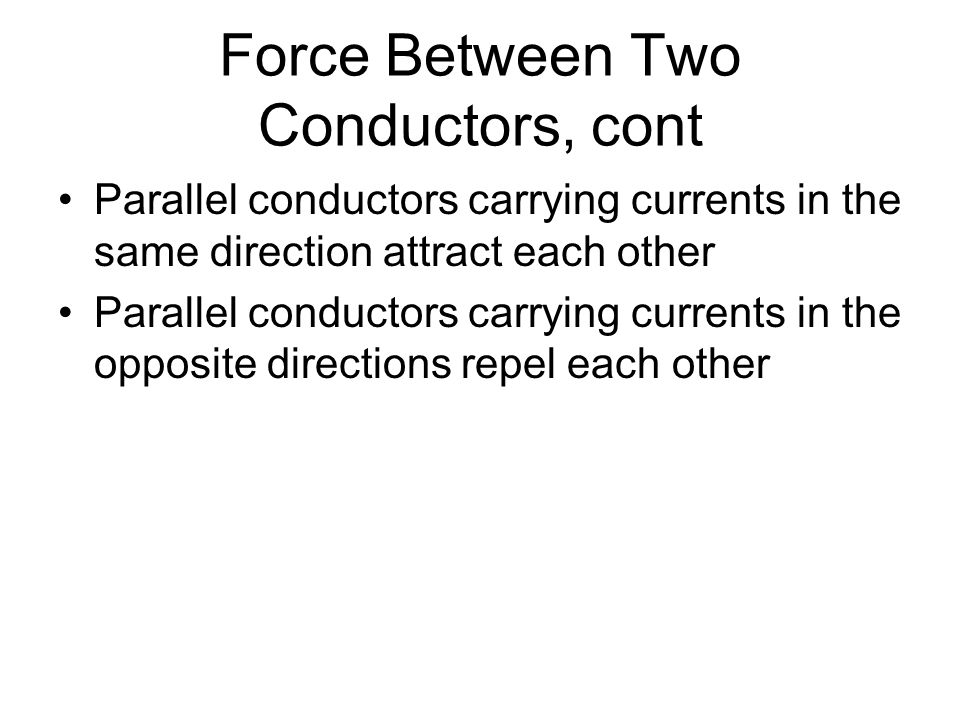 Force Between Two Conductors, cont Parallel conductors carrying currents in the same direction attract each other Parallel conductors carrying current