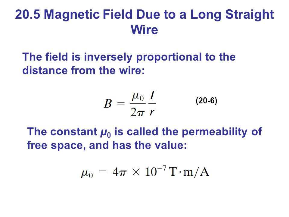 20.5 Magnetic Field Due to a Long Straight Wire The field is inversely proportional to the distance from the wire: (20-6) The constant μ 0 is called t