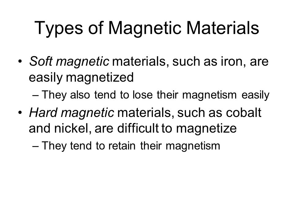 Types of Magnetic Materials Soft magnetic materials, such as iron, are easily magnetized –They also tend to lose their magnetism easily Hard magnetic