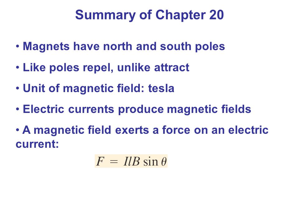 Summary of Chapter 20 Magnets have north and south poles Like poles repel, unlike attract Unit of magnetic field: tesla Electric currents produce magn