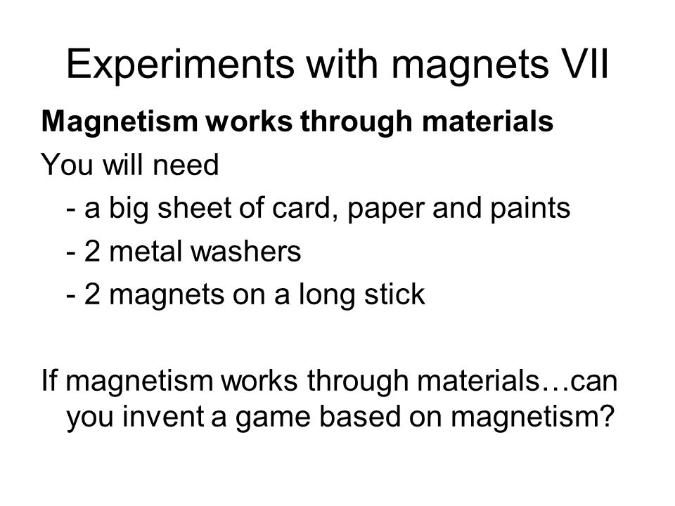Experiments with magnets VII Magnetism works through materials You will need - a big sheet of card, paper and paints - 2 metal washers - 2 magnets on a long stick If magnetism works through materials…can you invent a game based on magnetism