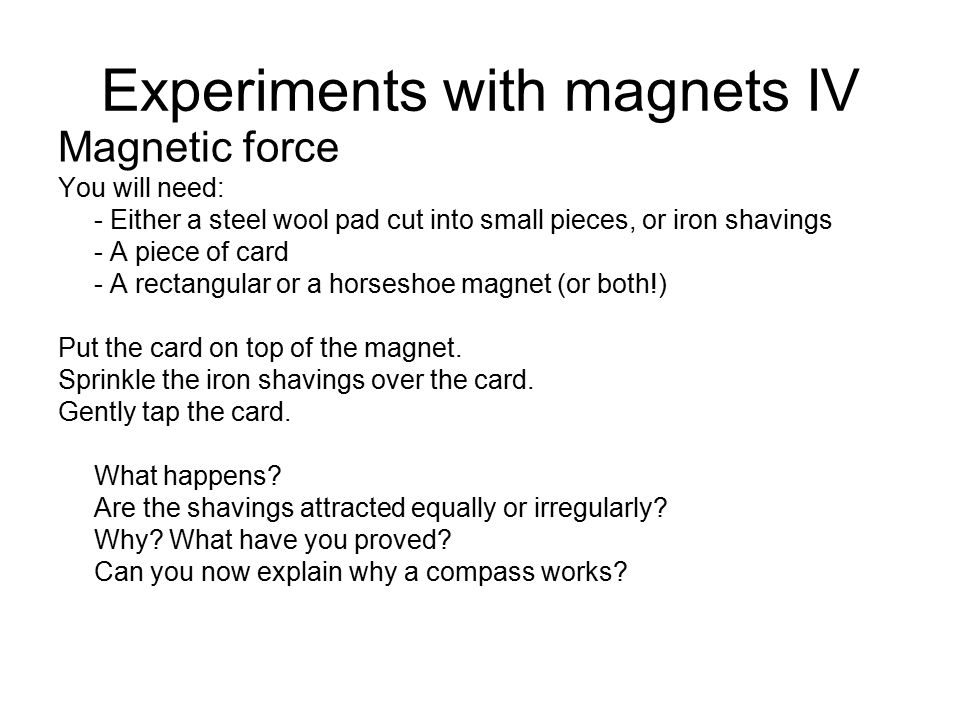 Experiments with magnets IV Magnetic force You will need: - Either a steel wool pad cut into small pieces, or iron shavings - A piece of card - A rectangular or a horseshoe magnet (or both!) Put the card on top of the magnet.