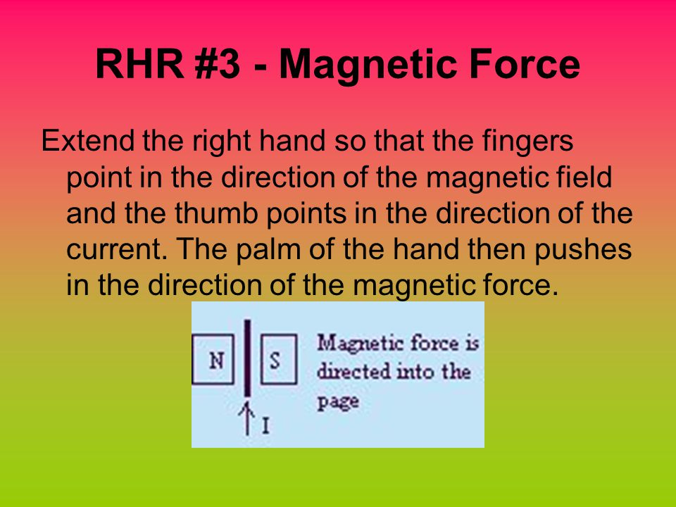 RHR #3 - Magnetic Force Extend the right hand so that the fingers point in the direction of the magnetic field and the thumb points in the direction of the current.