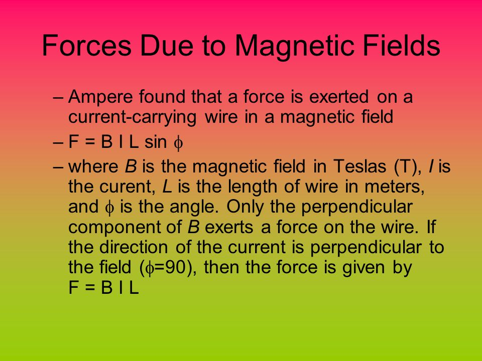 Forces Due to Magnetic Fields –Ampere found that a force is exerted on a current-carrying wire in a magnetic field –F = B I L sin  –where B is the magnetic field in Teslas (T), I is the curent, L is the length of wire in meters, and  is the angle.