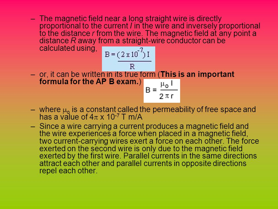 –The magnetic field near a long straight wire is directly proportional to the current I in the wire and inversely proportional to the distance r from the wire.