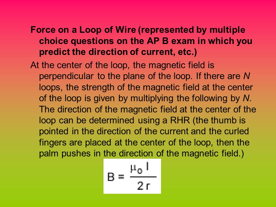 Force on a Loop of Wire (represented by multiple choice questions on the AP B exam in which you predict the direction of current, etc.) At the center of the loop, the magnetic field is perpendicular to the plane of the loop.