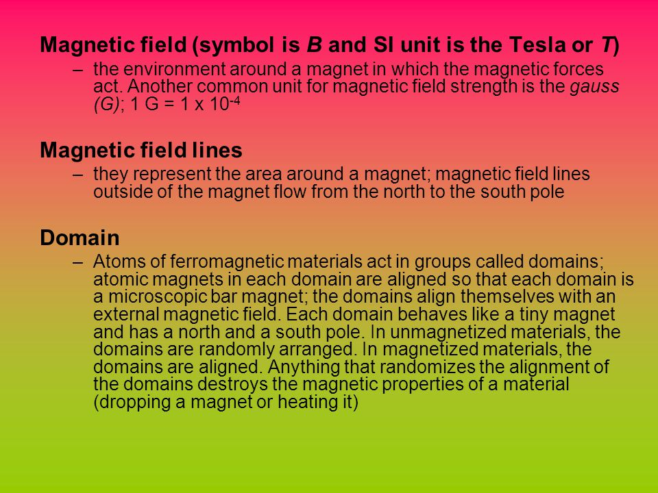 Magnetic field (symbol is B and SI unit is the Tesla or T) –the environment around a magnet in which the magnetic forces act.