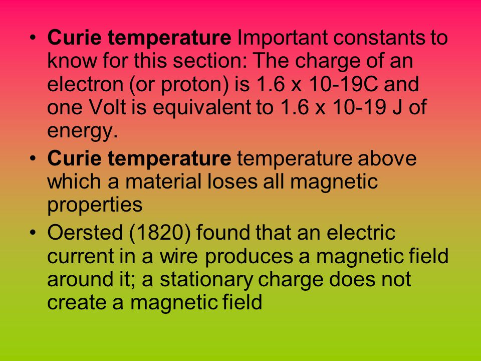Curie temperature Important constants to know for this section: The charge of an electron (or proton) is 1.6 x 10-19C and one Volt is equivalent to 1.6 x J of energy.