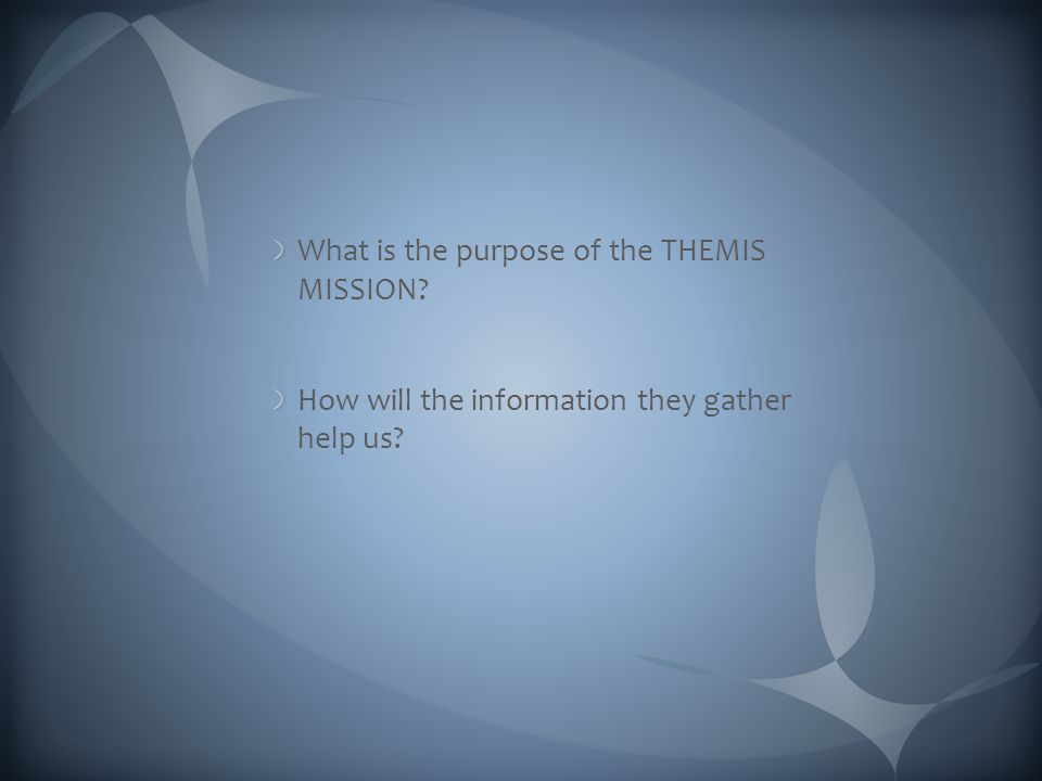 What is the purpose of the THEMIS MISSION? How will the information they gather help us?
