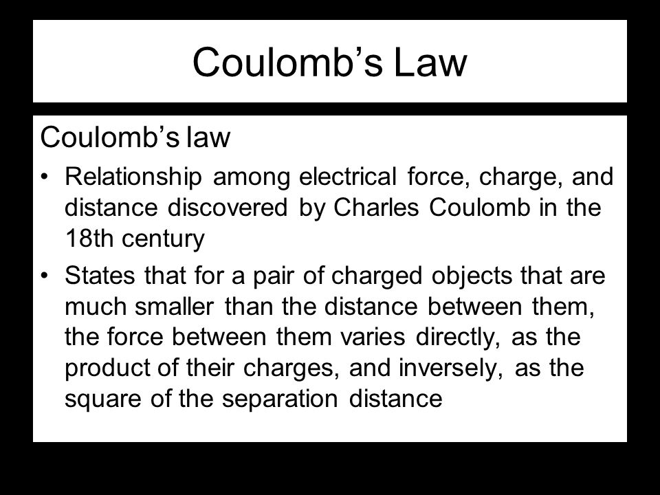Coulomb's Law Coulomb's law Relationship among electrical force, charge, and distance discovered by Charles Coulomb in the 18th century States that for a pair of charged objects that are much smaller than the distance between them, the force between them varies directly, as the product of their charges, and inversely, as the square of the separation distance