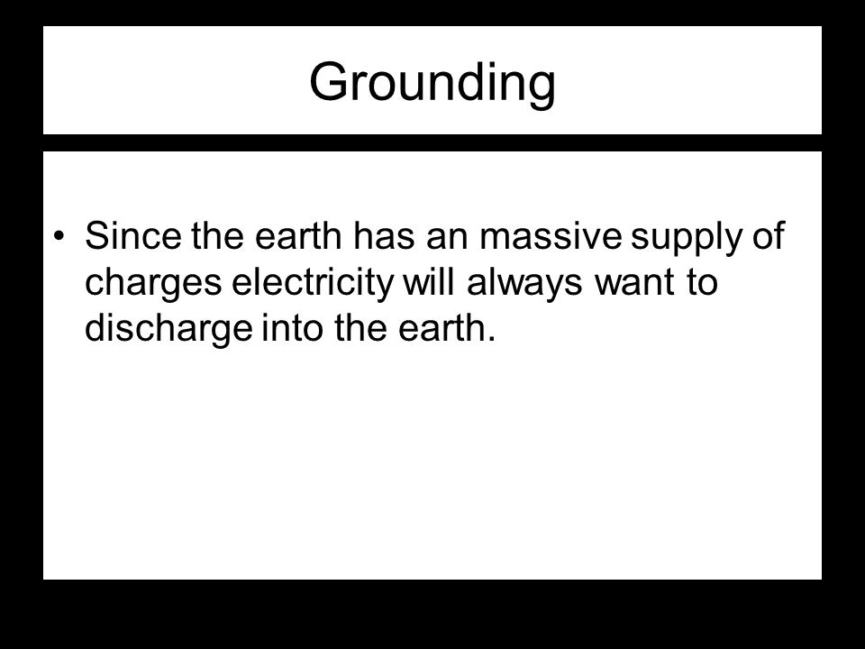 Grounding Since the earth has an massive supply of charges electricity will always want to discharge into the earth.