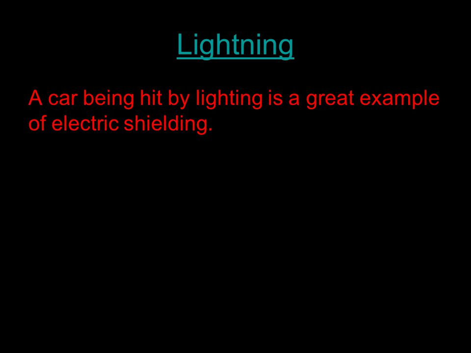 Lightning A car being hit by lighting is a great example of electric shielding.