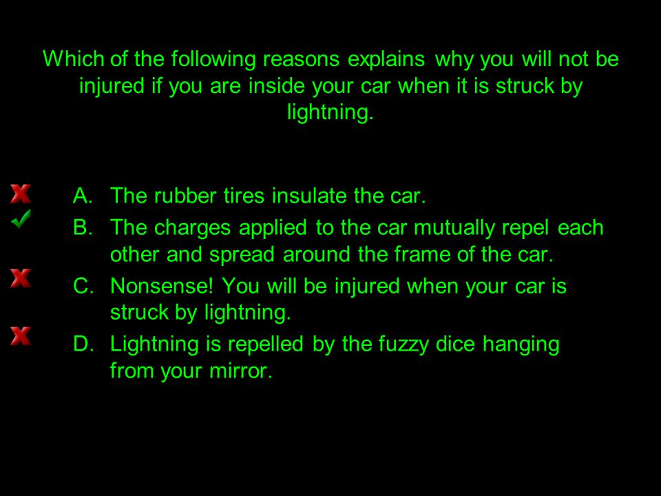 Which of the following reasons explains why you will not be injured if you are inside your car when it is struck by lightning.