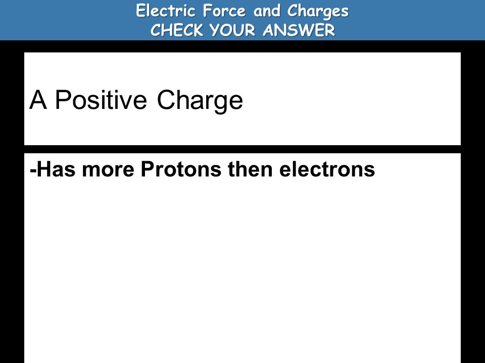 A Positive Charge -Has more Protons then electrons Electric Force and Charges CHECK YOUR ANSWER