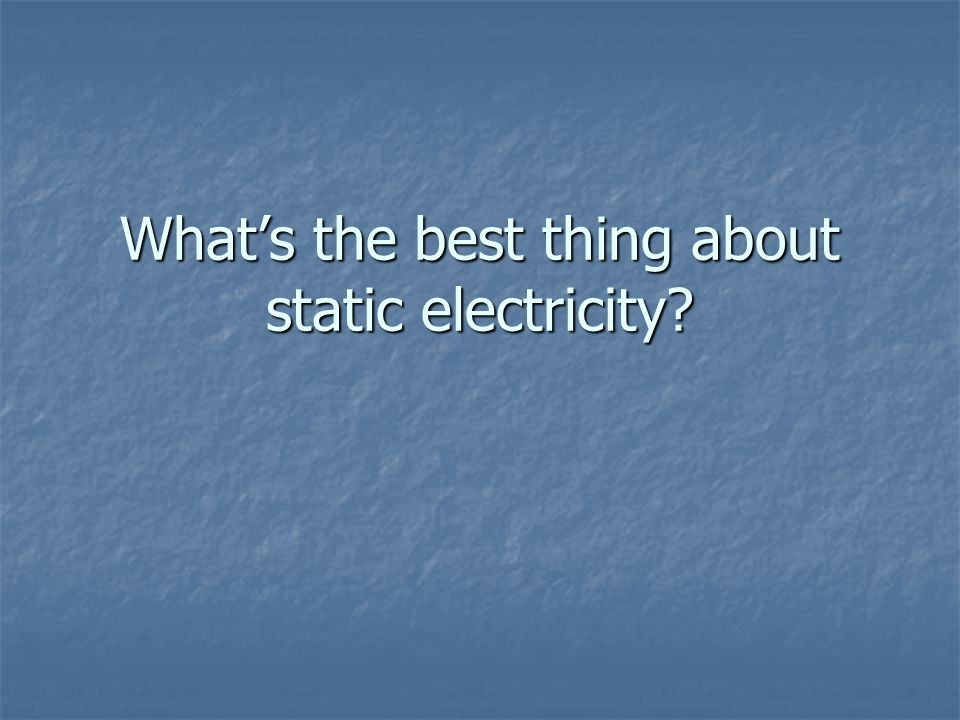 What's the best thing about static electricity?