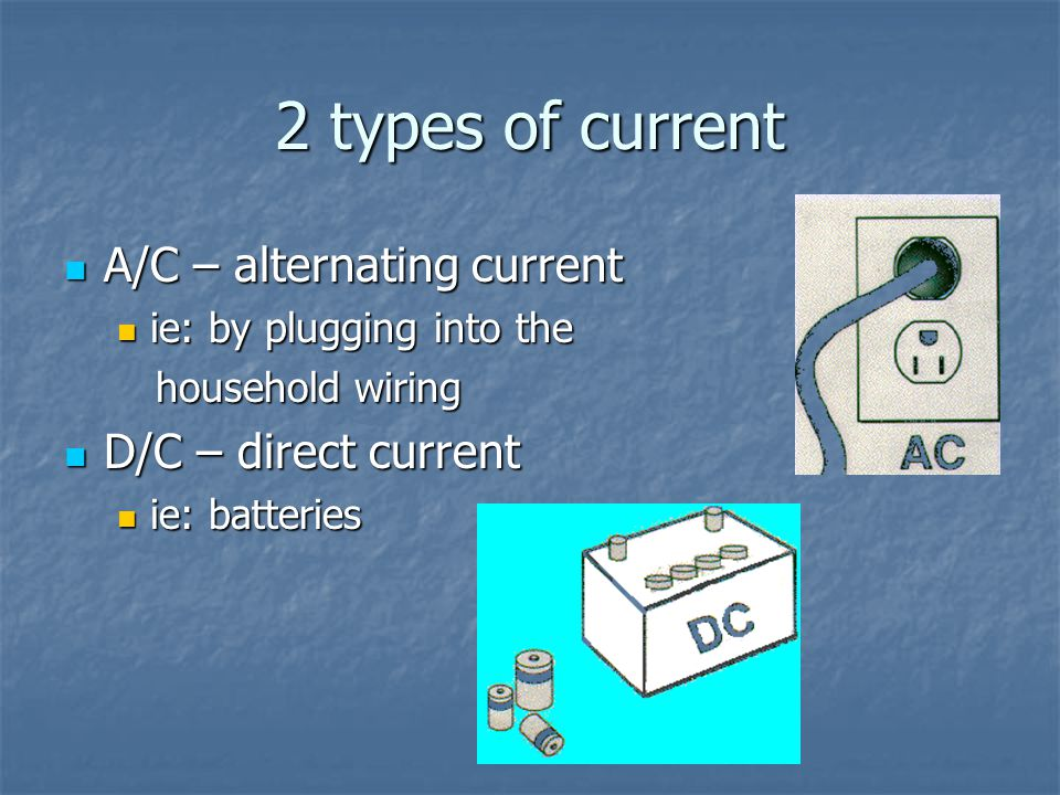 2 types of current A/C – alternating current A/C – alternating current ie: by plugging into the ie: by plugging into the household wiring household wi