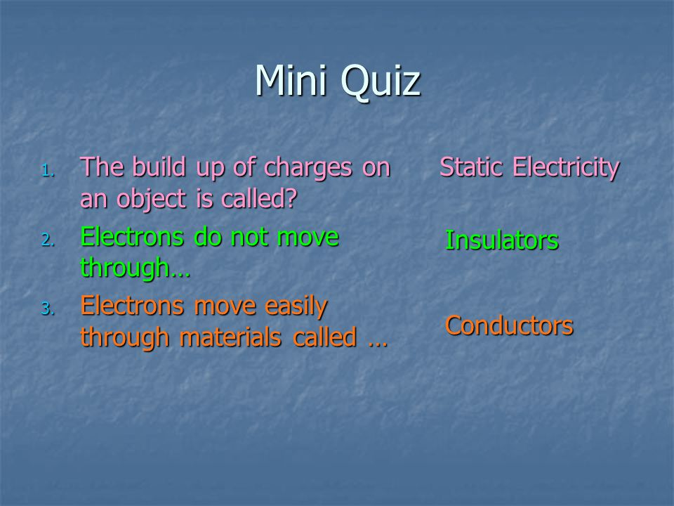 Mini Quiz 1. The build up of charges on an object is called? 2. Electrons do not move through… 3. Electrons move easily through materials called … Sta