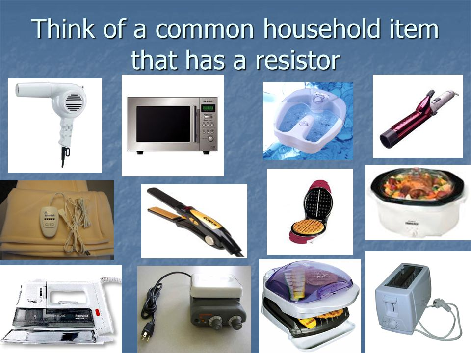 Something we use in class? Think of a common household item that has a resistor