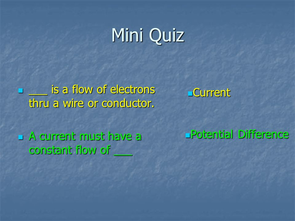 Mini Quiz ___ is a flow of electrons thru a wire or conductor. ___ is a flow of electrons thru a wire or conductor. A current must have a constant flo
